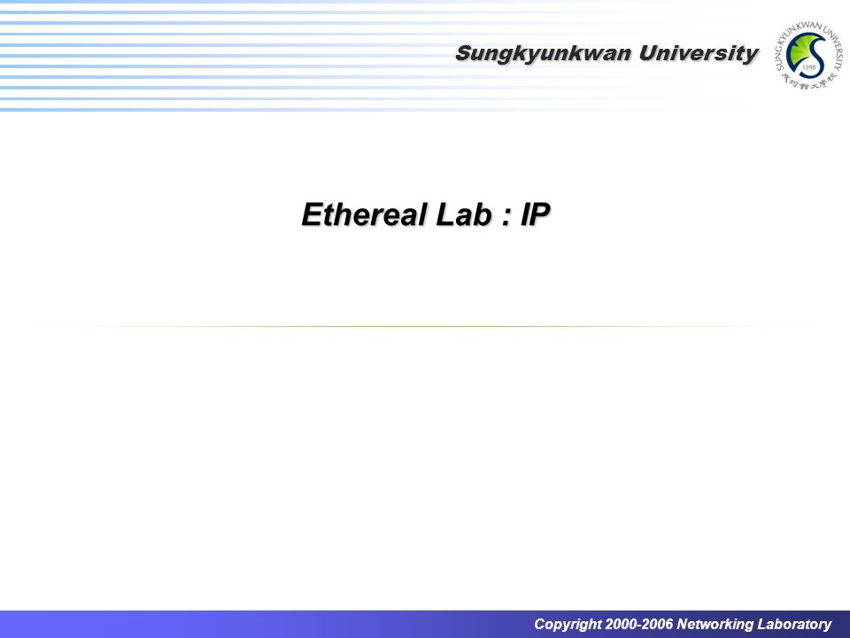 Sungkyunkwan University Copyright 2000-2006 Networking Laboratory Ethereal Lab : IP
