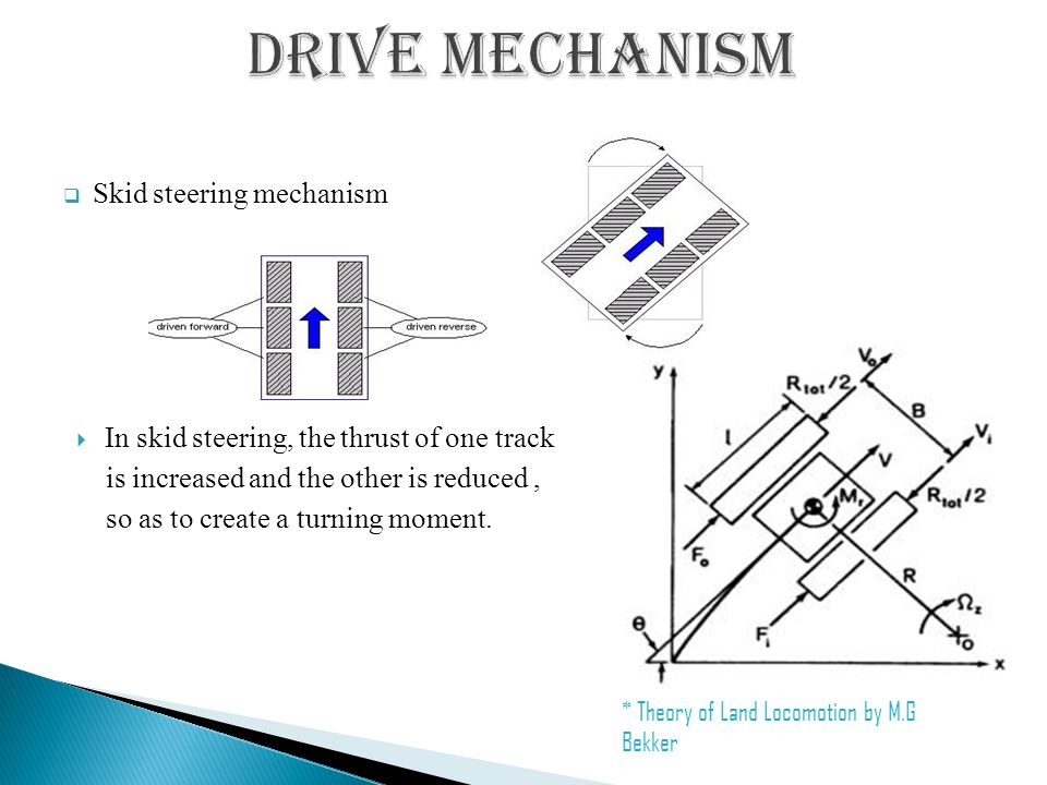  Skid steering mechanism  In skid steering, the thrust of one track is increased and the other is reduced, so as to create a turning moment.