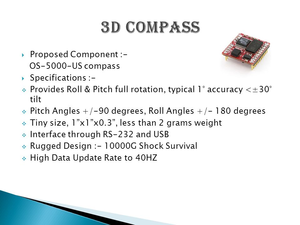  Proposed Component :- OS-5000-US compass  Specifications :-  Provides Roll & Pitch full rotation, typical 1° accuracy <±30° tilt  Pitch Angles +/-90 degrees, Roll Angles +/- 180 degrees  Tiny size, 1 x1 x0.3 , less than 2 grams weight  Interface through RS-232 and USB  Rugged Design :- 10000G Shock Survival  High Data Update Rate to 40HZ