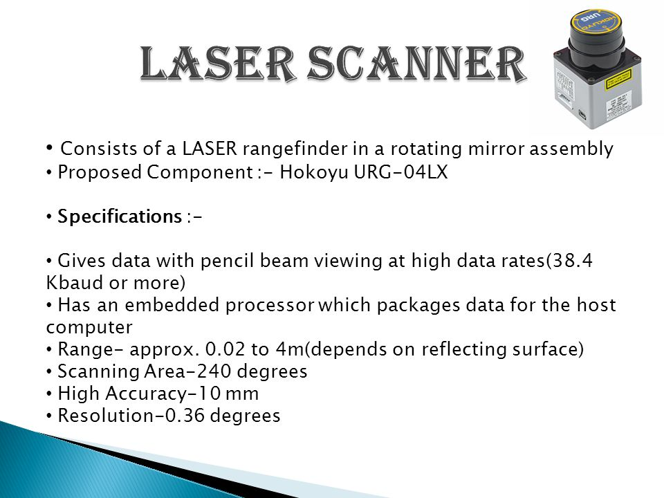 Consists of a LASER rangefinder in a rotating mirror assembly Proposed Component :- Hokoyu URG-04LX Specifications :- Gives data with pencil beam viewing at high data rates(38.4 Kbaud or more) Has an embedded processor which packages data for the host computer Range- approx.