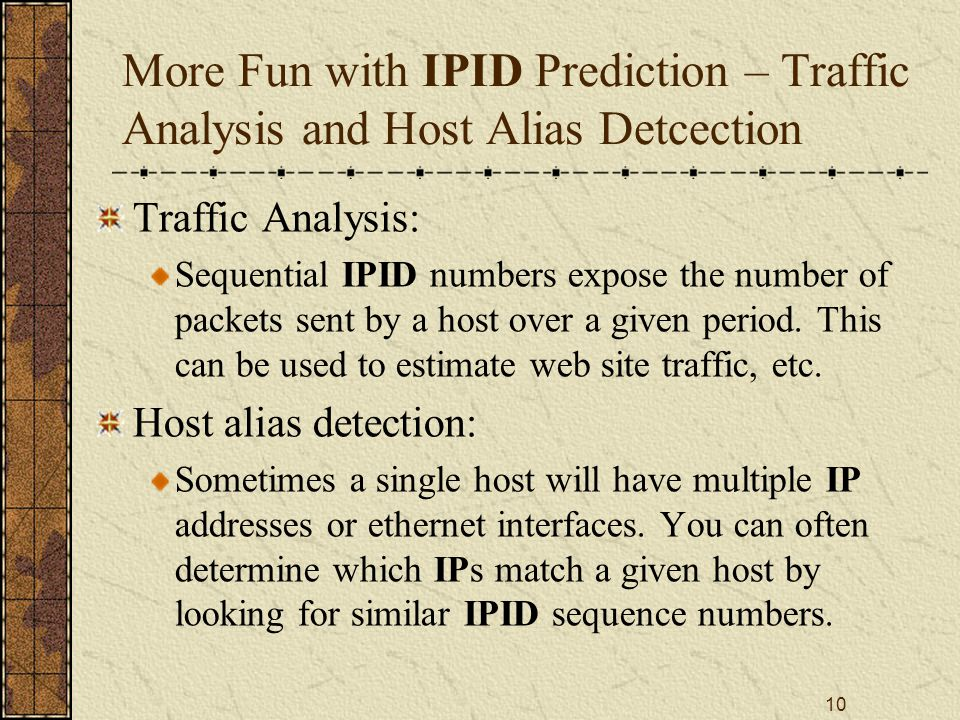 10 More Fun with IPID Prediction – Traffic Analysis and Host Alias Detcection Traffic Analysis: Sequential IPID numbers expose the number of packets sent by a host over a given period.