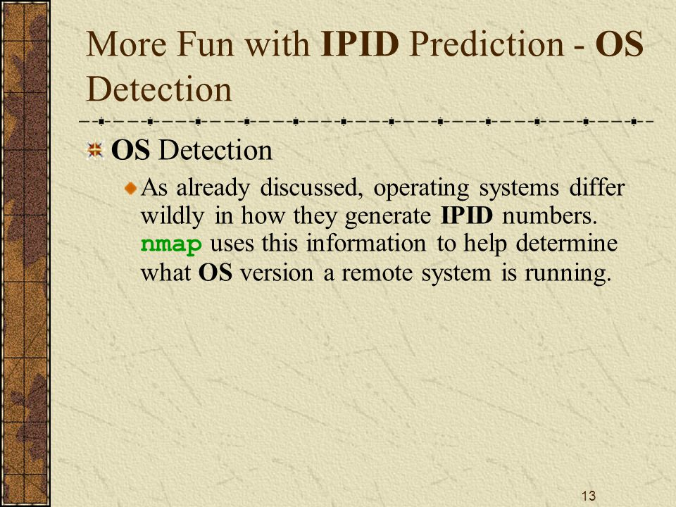 13 More Fun with IPID Prediction - OS Detection OS Detection As already discussed, operating systems differ wildly in how they generate IPID numbers.