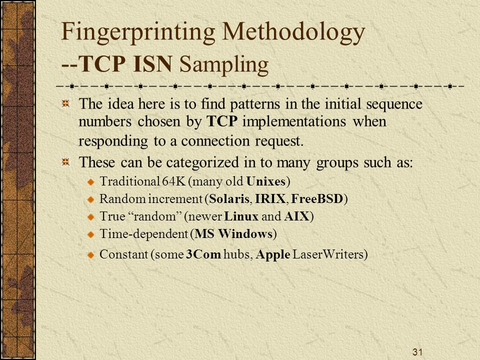 31 Fingerprinting Methodology -- TCP ISN Sampling The idea here is to find patterns in the initial sequence numbers chosen by TCP implementations when responding to a connection request.