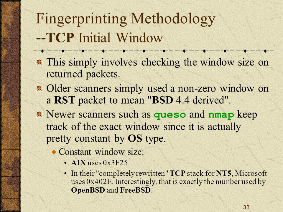 33 Fingerprinting Methodology -- TCP Initial Window This simply involves checking the window size on returned packets.