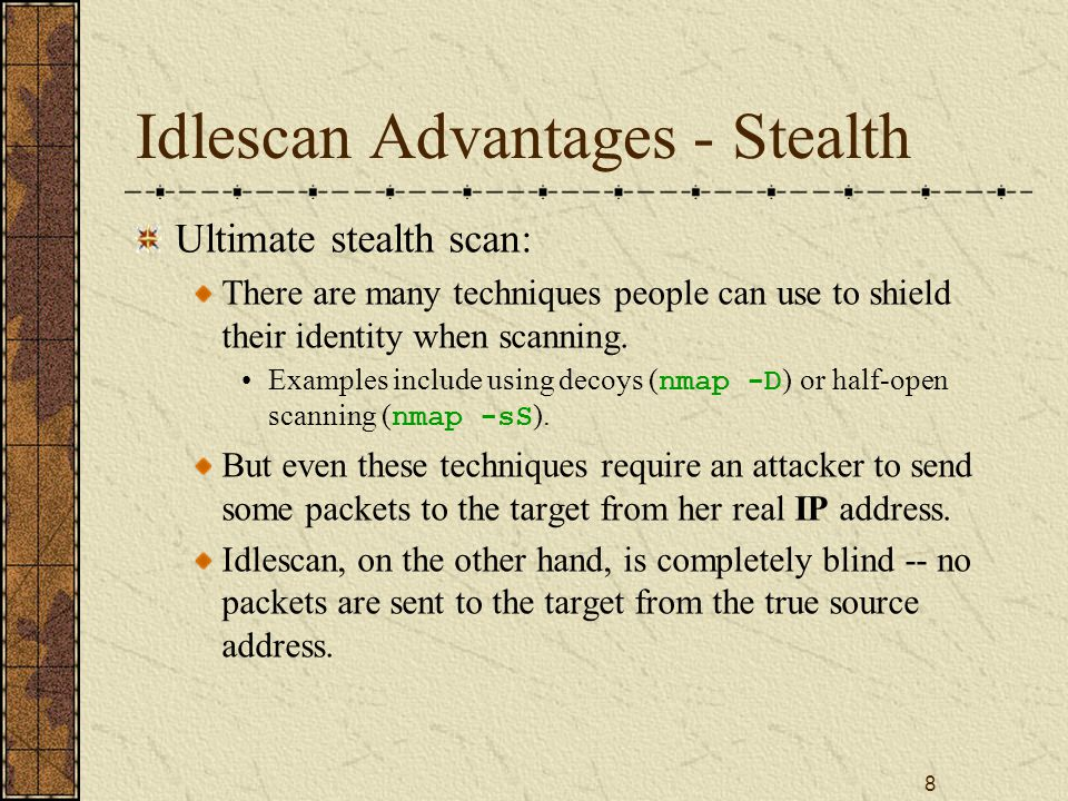 8 Idlescan Advantages - Stealth Ultimate stealth scan: There are many techniques people can use to shield their identity when scanning.