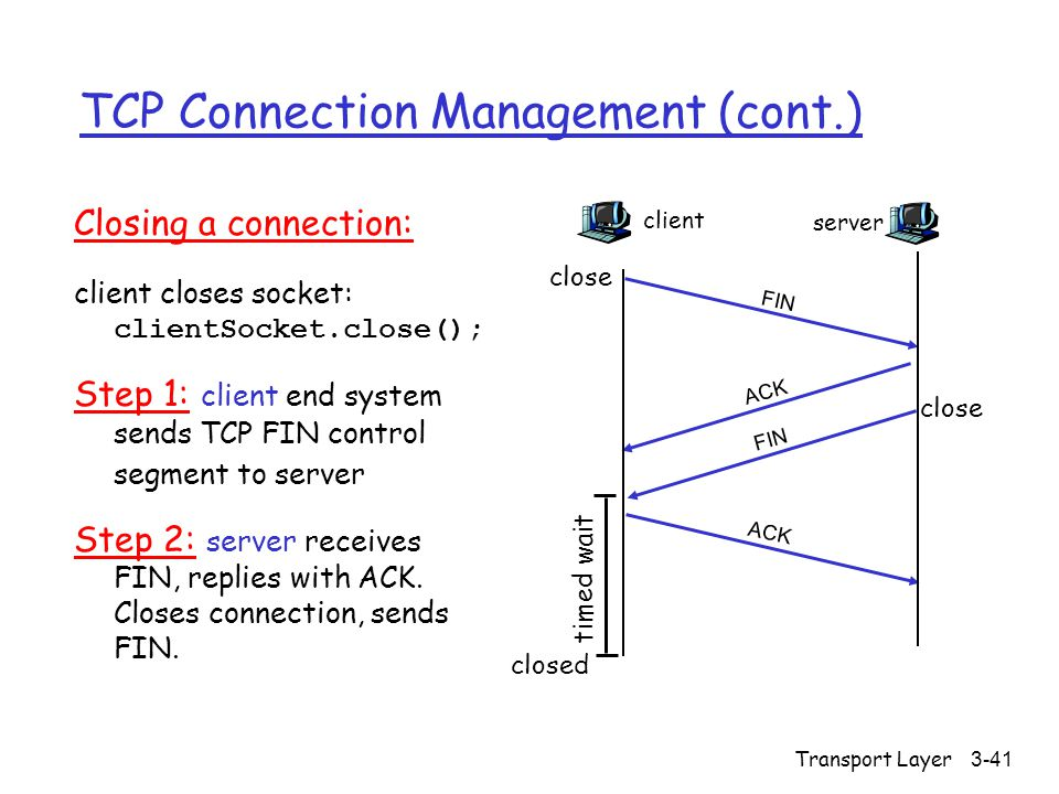 Transport Layer3-41 TCP Connection Management (cont.) Closing a connection: client closes socket: clientSocket.close(); Step 1: client end system sends TCP FIN control segment to server Step 2: server receives FIN, replies with ACK.