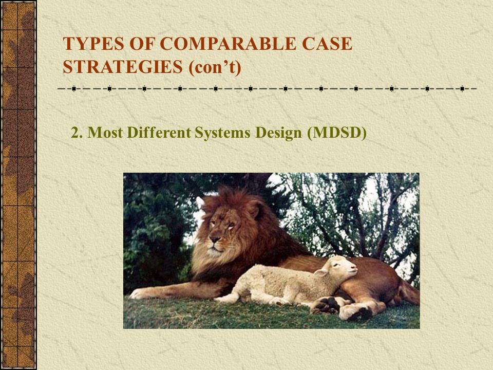 2. Most Different Systems Design (MDSD) TYPES OF COMPARABLE CASE STRATEGIES (con't)