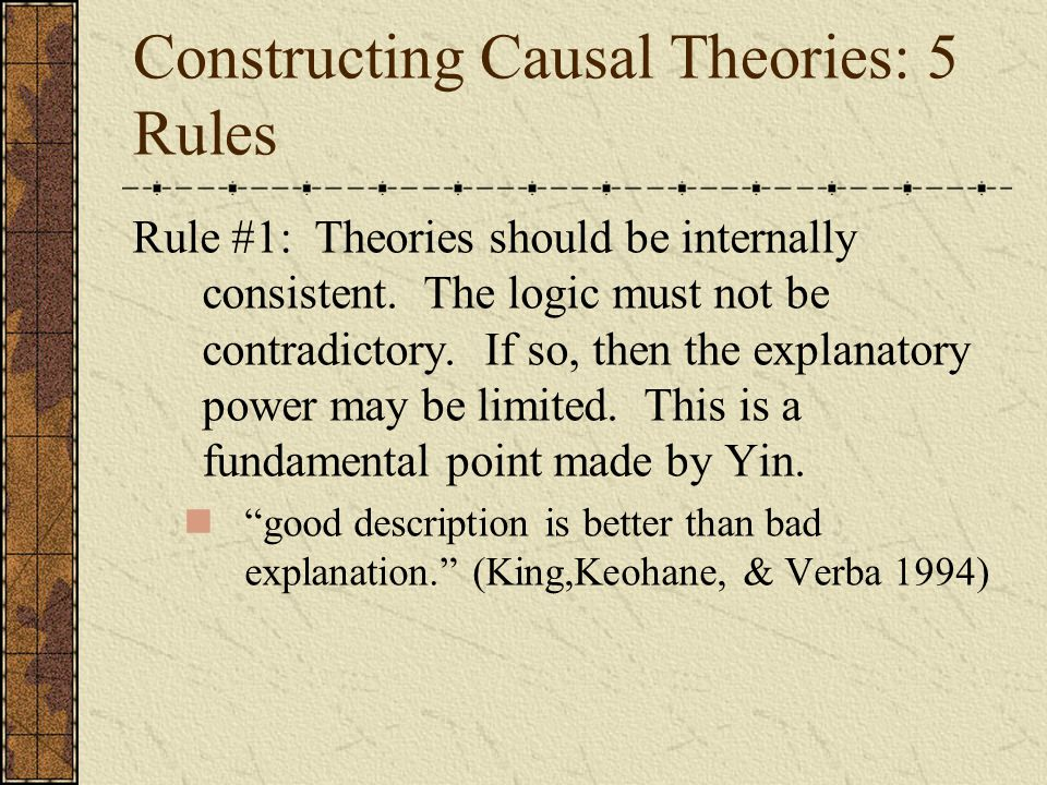 Constructing Causal Theories: 5 Rules Rule #1: Theories should be internally consistent. The logic must not be contradictory. If so, then the explanat