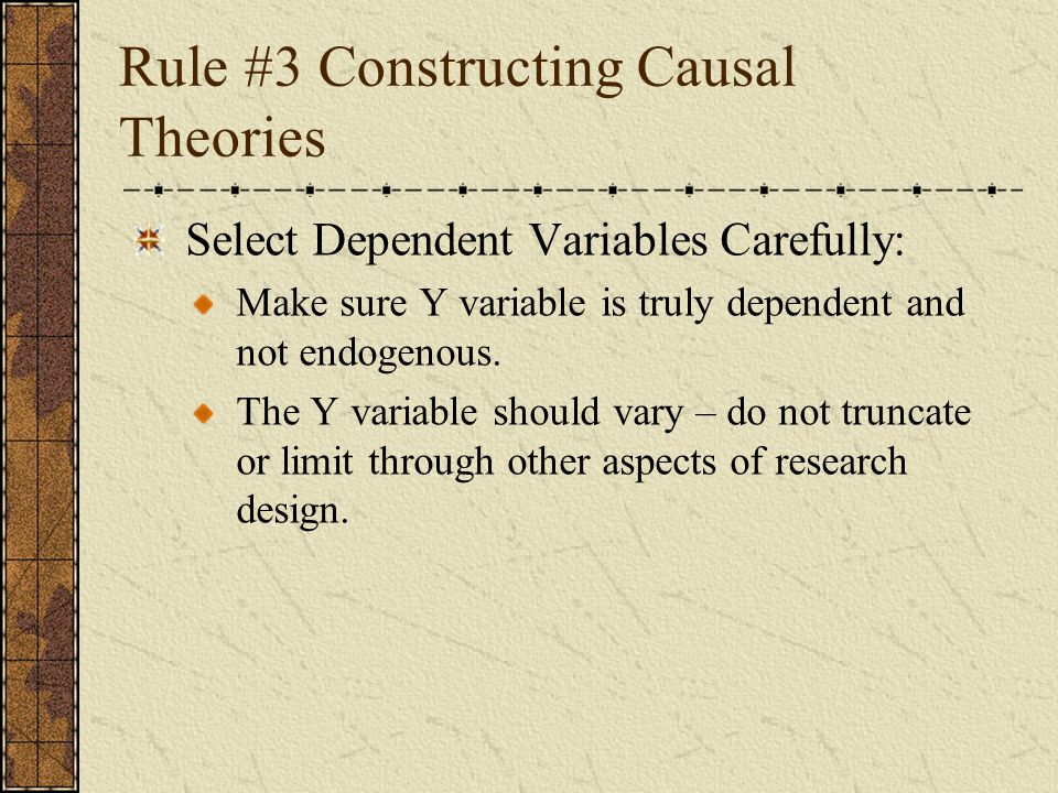 Rule #3 Constructing Causal Theories Select Dependent Variables Carefully: Make sure Y variable is truly dependent and not endogenous. The Y variable