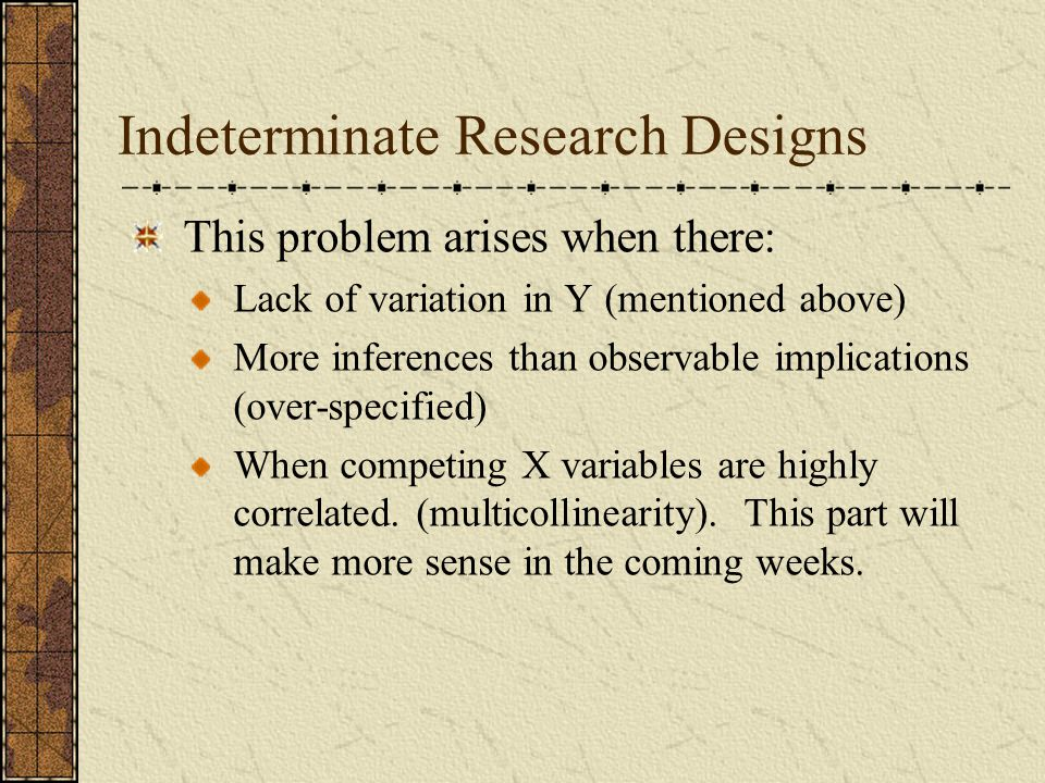 Indeterminate Research Designs This problem arises when there: Lack of variation in Y (mentioned above) More inferences than observable implications (