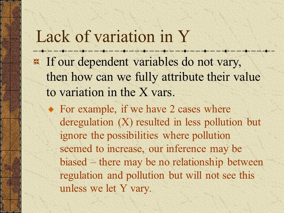 Lack of variation in Y If our dependent variables do not vary, then how can we fully attribute their value to variation in the X vars. For example, if