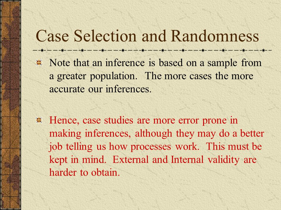 Case Selection and Randomness Note that an inference is based on a sample from a greater population. The more cases the more accurate our inferences.