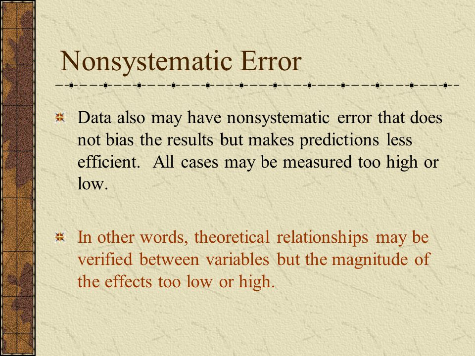 Nonsystematic Error Data also may have nonsystematic error that does not bias the results but makes predictions less efficient. All cases may be measu