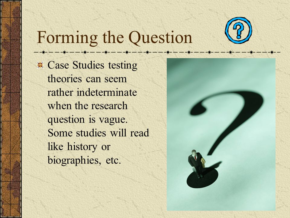 Forming the Question Case Studies testing theories can seem rather indeterminate when the research question is vague. Some studies will read like hist