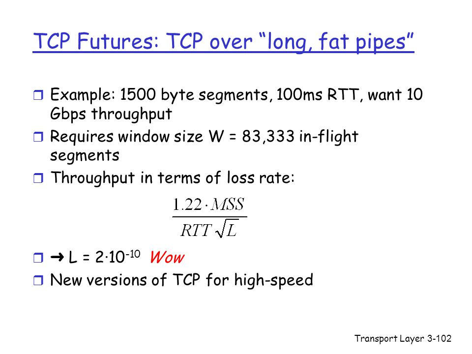 Transport Layer3-102 TCP Futures: TCP over long, fat pipes r Example: 1500 byte segments, 100ms RTT, want 10 Gbps throughput r Requires window size W = 83,333 in-flight segments r Throughput in terms of loss rate:  ➜ L = 2·10 -10 Wow r New versions of TCP for high-speed