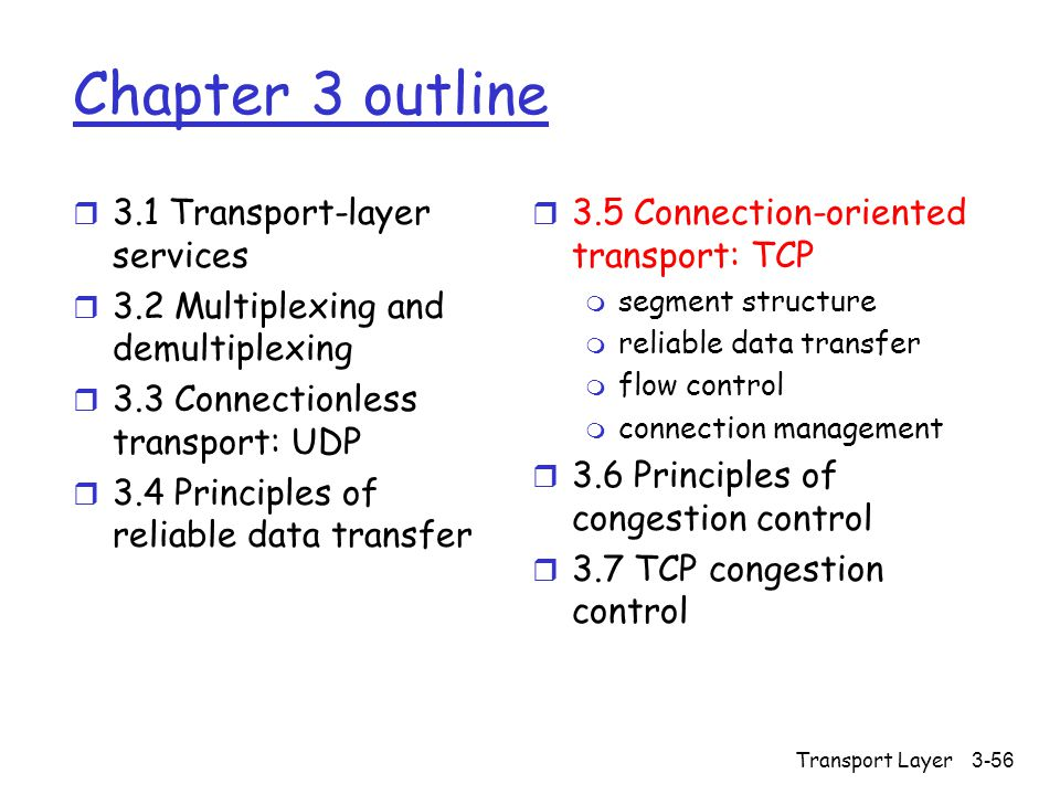 Transport Layer3-56 Chapter 3 outline r 3.1 Transport-layer services r 3.2 Multiplexing and demultiplexing r 3.3 Connectionless transport: UDP r 3.4 Principles of reliable data transfer r 3.5 Connection-oriented transport: TCP m segment structure m reliable data transfer m flow control m connection management r 3.6 Principles of congestion control r 3.7 TCP congestion control