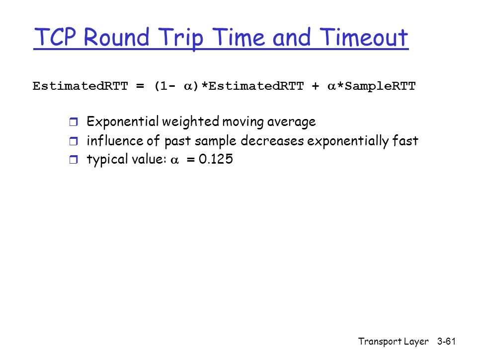Transport Layer3-61 TCP Round Trip Time and Timeout EstimatedRTT = (1-  )*EstimatedRTT +  *SampleRTT r Exponential weighted moving average r influence of past sample decreases exponentially fast  typical value:  = 0.125
