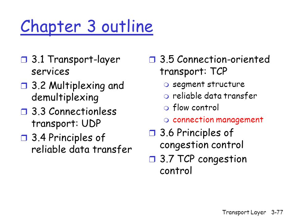 Transport Layer3-77 Chapter 3 outline r 3.1 Transport-layer services r 3.2 Multiplexing and demultiplexing r 3.3 Connectionless transport: UDP r 3.4 Principles of reliable data transfer r 3.5 Connection-oriented transport: TCP m segment structure m reliable data transfer m flow control m connection management r 3.6 Principles of congestion control r 3.7 TCP congestion control