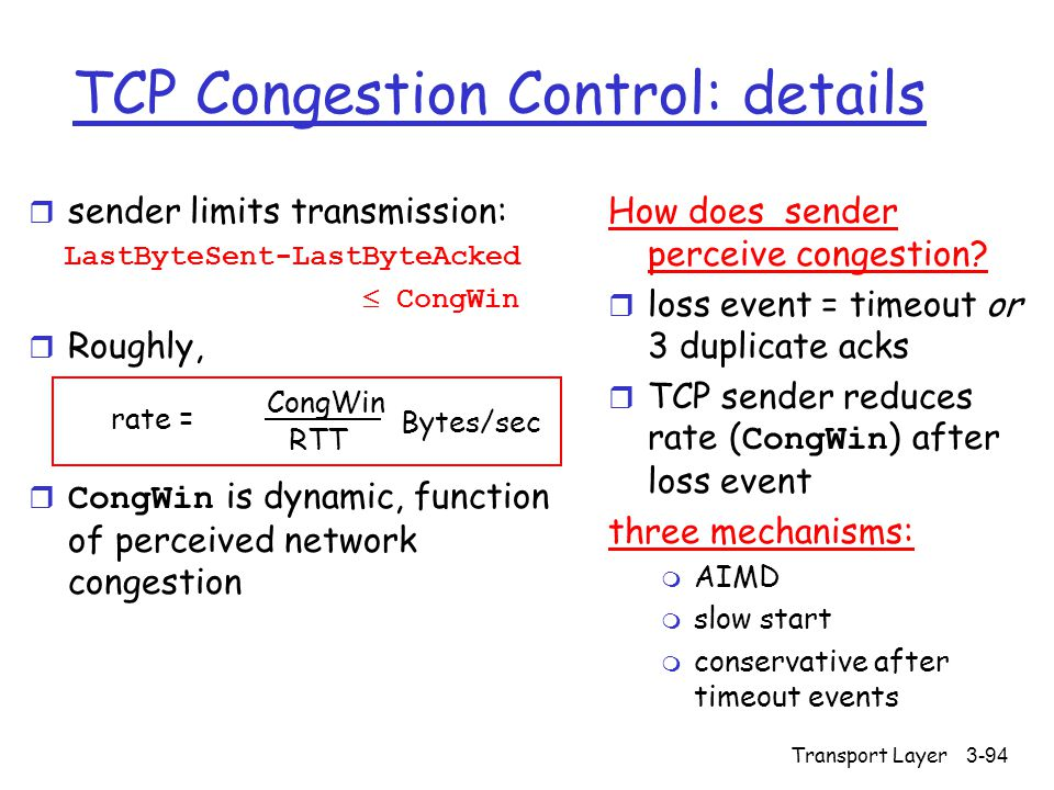 Transport Layer3-94 TCP Congestion Control: details r sender limits transmission: LastByteSent-LastByteAcked  CongWin r Roughly,  CongWin is dynamic, function of perceived network congestion How does sender perceive congestion.