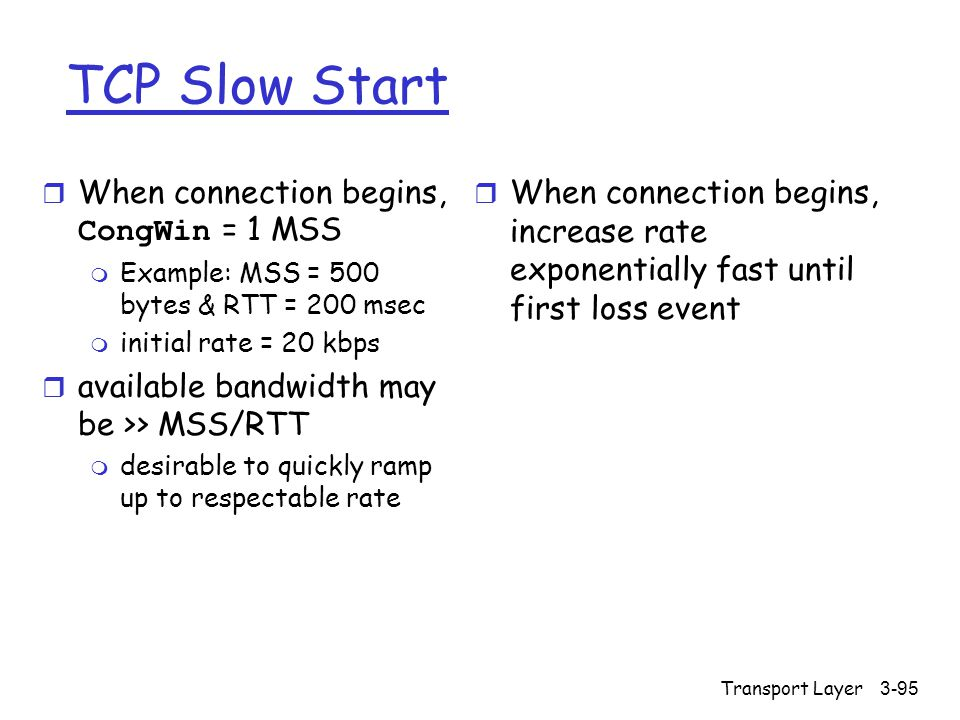 Transport Layer3-95 TCP Slow Start  When connection begins, CongWin = 1 MSS m Example: MSS = 500 bytes & RTT = 200 msec m initial rate = 20 kbps r available bandwidth may be >> MSS/RTT m desirable to quickly ramp up to respectable rate r When connection begins, increase rate exponentially fast until first loss event