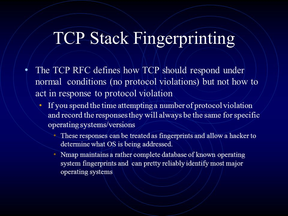 TCP Stack Fingerprinting The TCP RFC defines how TCP should respond under normal conditions (no protocol violations) but not how to act in response to protocol violation If you spend the time attempting a number of protocol violation and record the responses they will always be the same for specific operating systems/versions These responses can be treated as fingerprints and allow a hacker to determine what OS is being addressed.