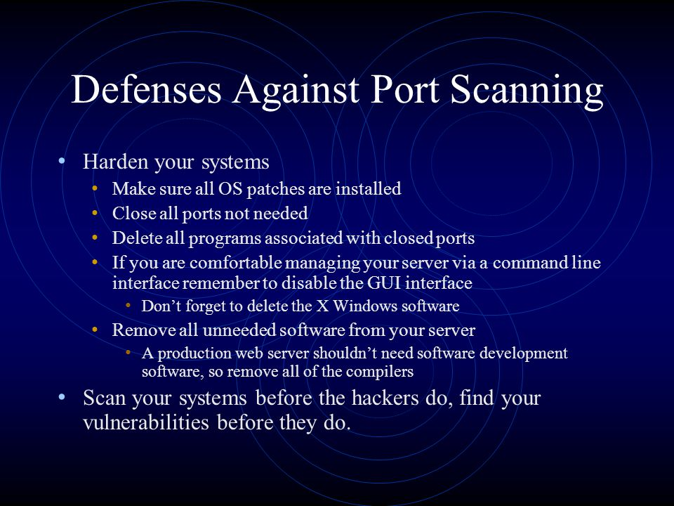 Defenses Against Port Scanning Harden your systems Make sure all OS patches are installed Close all ports not needed Delete all programs associated with closed ports If you are comfortable managing your server via a command line interface remember to disable the GUI interface Don't forget to delete the X Windows software Remove all unneeded software from your server A production web server shouldn't need software development software, so remove all of the compilers Scan your systems before the hackers do, find your vulnerabilities before they do.