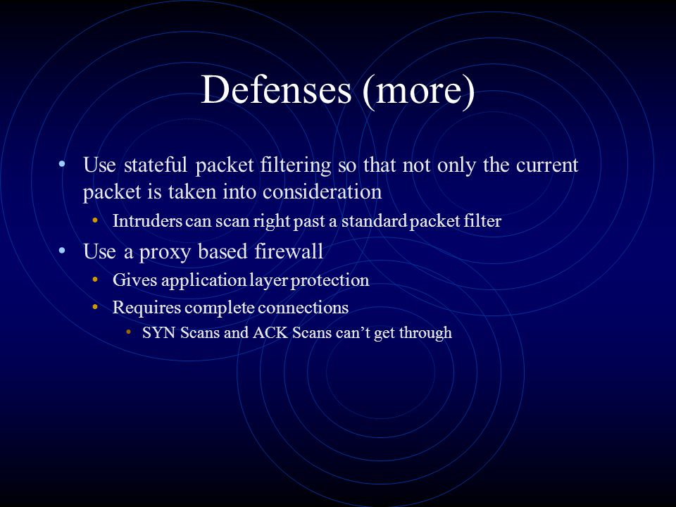 Defenses (more) Use stateful packet filtering so that not only the current packet is taken into consideration Intruders can scan right past a standard packet filter Use a proxy based firewall Gives application layer protection Requires complete connections SYN Scans and ACK Scans can't get through