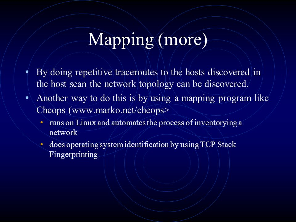 Mapping (more) By doing repetitive traceroutes to the hosts discovered in the host scan the network topology can be discovered.