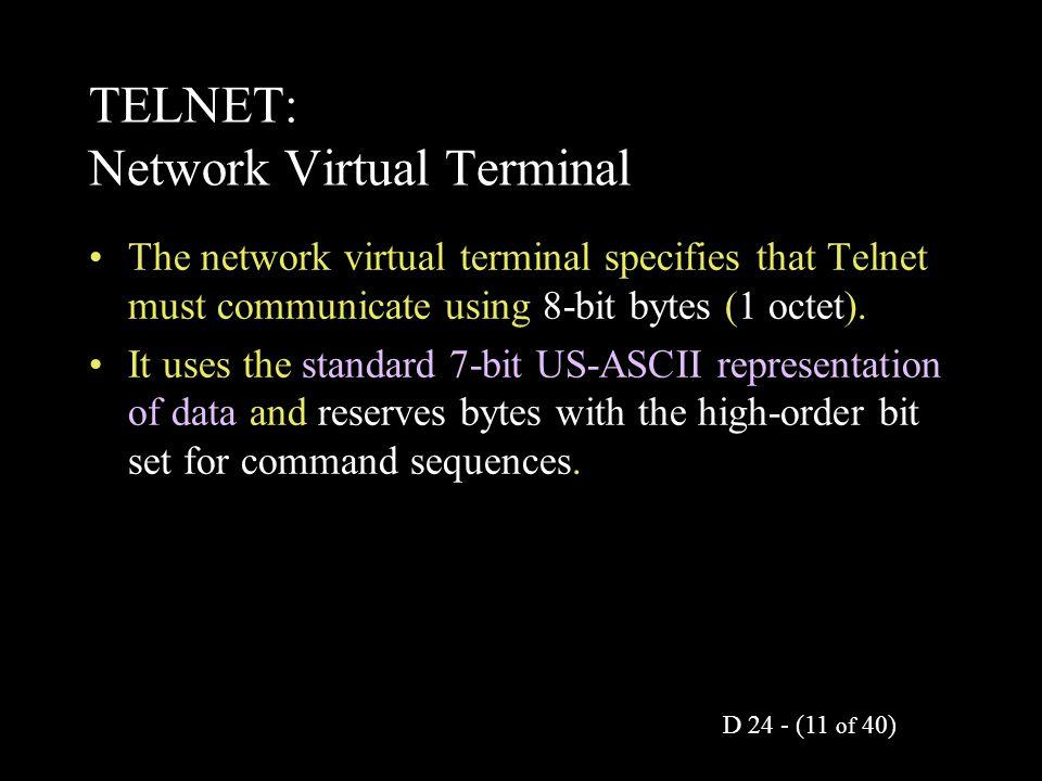 D 24 - (11 of 40) TELNET: Network Virtual Terminal The network virtual terminal specifies that Telnet must communicate using 8-bit bytes (1 octet).