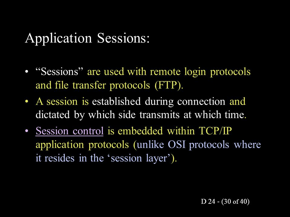 "D 24 - (30 of 40) Application Sessions: ""Sessions"" are used with remote login protocols and file transfer protocols (FTP). A session is established du"