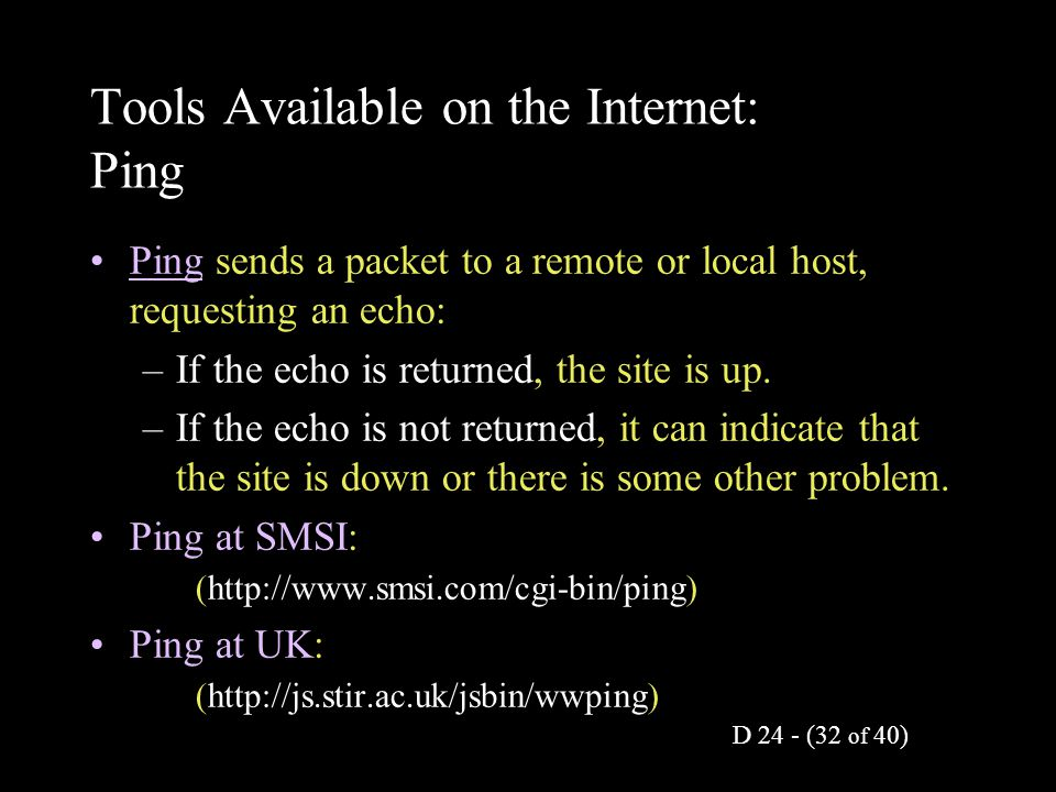D 24 - (32 of 40) Tools Available on the Internet: Ping Ping sends a packet to a remote or local host, requesting an echo: –If the echo is returned, t