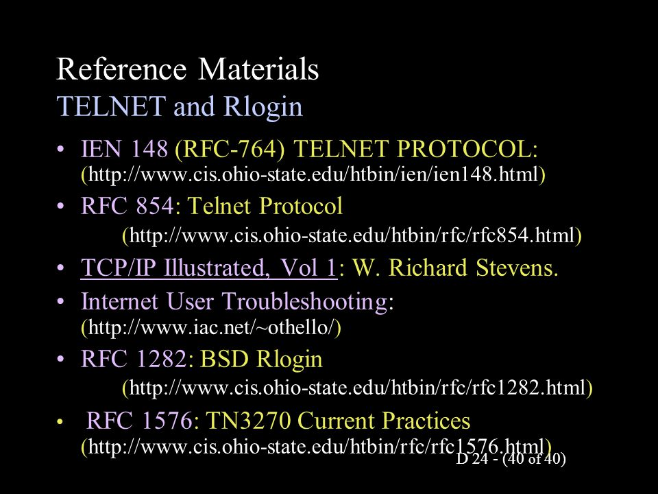D 24 - (40 of 40) Reference Materials TELNET and Rlogin IEN 148 (RFC-764) TELNET PROTOCOL: (http://www.cis.ohio-state.edu/htbin/ien/ien148.html) RFC 854: Telnet Protocol (http://www.cis.ohio-state.edu/htbin/rfc/rfc854.html) TCP/IP Illustrated, Vol 1: W.
