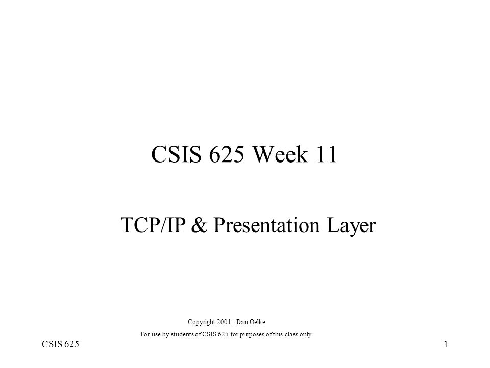 CSIS 6251 CSIS 625 Week 11 TCP/IP & Presentation Layer Copyright 2001 - Dan Oelke For use by students of CSIS 625 for purposes of this class only.
