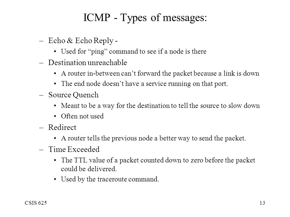 CSIS 62513 ICMP - Types of messages: –Echo & Echo Reply - Used for ping command to see if a node is there –Destination unreachable A router in-between can't forward the packet because a link is down The end node doesn't have a service running on that port.