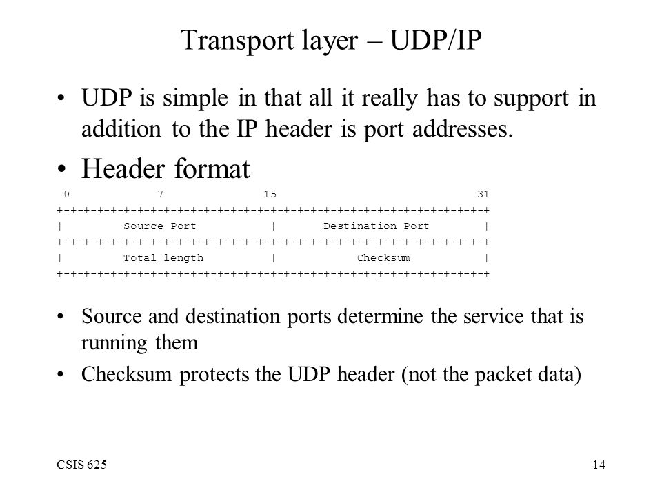 CSIS 62514 Transport layer – UDP/IP UDP is simple in that all it really has to support in addition to the IP header is port addresses.