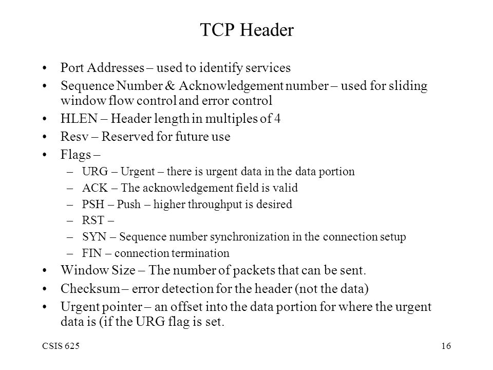 CSIS 62516 TCP Header Port Addresses – used to identify services Sequence Number & Acknowledgement number – used for sliding window flow control and error control HLEN – Header length in multiples of 4 Resv – Reserved for future use Flags – –URG – Urgent – there is urgent data in the data portion –ACK – The acknowledgement field is valid –PSH – Push – higher throughput is desired –RST – –SYN – Sequence number synchronization in the connection setup –FIN – connection termination Window Size – The number of packets that can be sent.