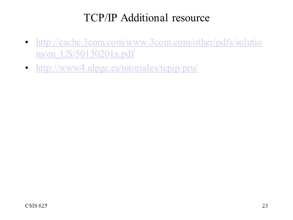 CSIS 62523 TCP/IP Additional resource http://cache.3com.com/www.3com.com/other/pdfs/solutio ns/en_US/50130201a.pdfhttp://cache.3com.com/www.3com.com/other/pdfs/solutio ns/en_US/50130201a.pdf http://www4.ulpgc.es/tutoriales/tcpip/pru/