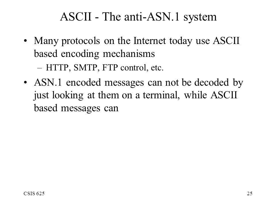 CSIS 62525 ASCII - The anti-ASN.1 system Many protocols on the Internet today use ASCII based encoding mechanisms –HTTP, SMTP, FTP control, etc.