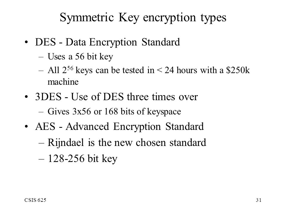 CSIS 62531 Symmetric Key encryption types DES - Data Encryption Standard –Uses a 56 bit key –All 2 56 keys can be tested in < 24 hours with a $250k machine 3DES - Use of DES three times over –Gives 3x56 or 168 bits of keyspace AES - Advanced Encryption Standard –Rijndael is the new chosen standard –128-256 bit key