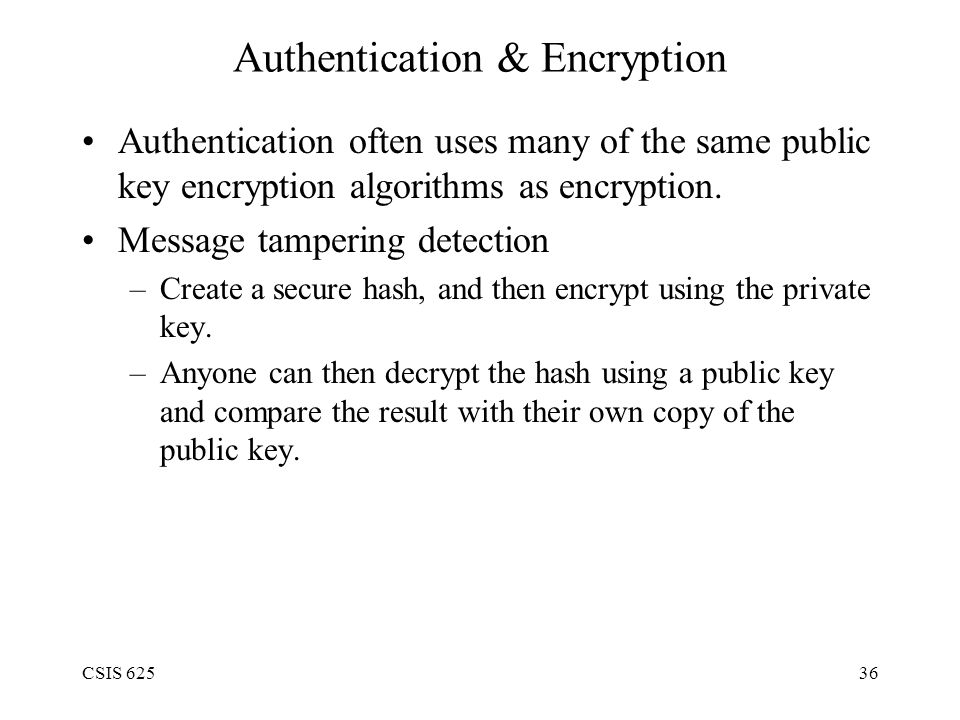 CSIS 62536 Authentication & Encryption Authentication often uses many of the same public key encryption algorithms as encryption.