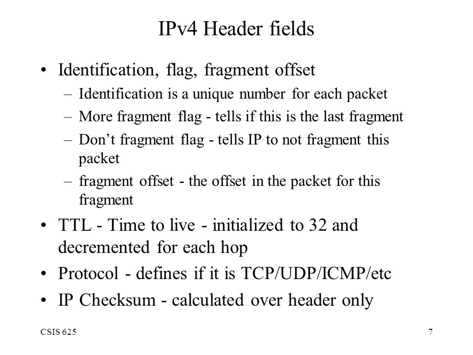 CSIS 6257 IPv4 Header fields Identification, flag, fragment offset –Identification is a unique number for each packet –More fragment flag - tells if this is the last fragment –Don't fragment flag - tells IP to not fragment this packet –fragment offset - the offset in the packet for this fragment TTL - Time to live - initialized to 32 and decremented for each hop Protocol - defines if it is TCP/UDP/ICMP/etc IP Checksum - calculated over header only