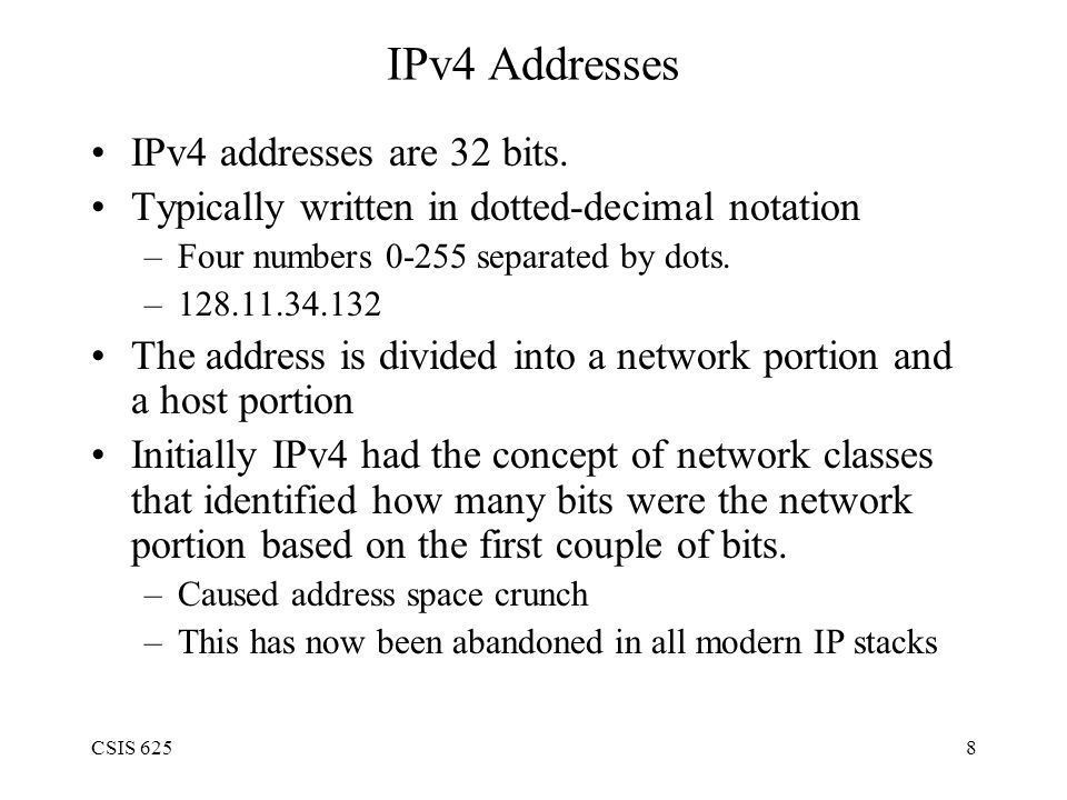 CSIS 6259 IPv4 Address Classes Class A –1.0.0.0 -> 126.0.0.0 –0.* and 127.* reserved Class B –128.0.0.0 -> 191.255.0.0 Class C –192.0.0.0 -> 223.255.255.0 Class D/E (Multicast) –224.0.0.0 -> 255.255.255.255 Remember - usually not used in practice, just used to designate how much space is given