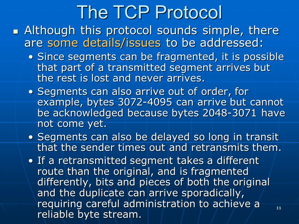 11 The TCP Protocol Although this protocol sounds simple, there are some details/issues to be addressed: Although this protocol sounds simple, there a