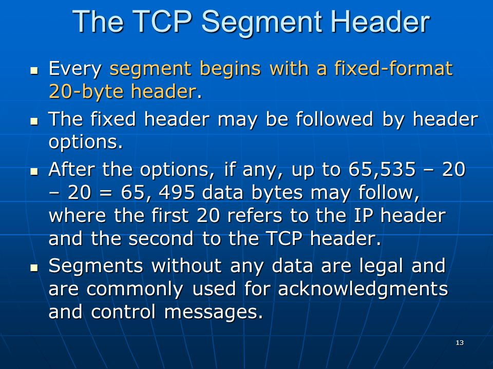 13 The TCP Segment Header Every segment begins with a fixed-format 20-byte header. Every segment begins with a fixed-format 20-byte header. The fixed