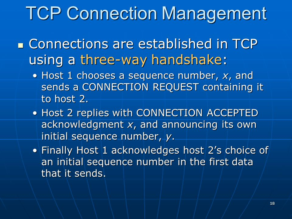 18 TCP Connection Management Connections are established in TCP using a three-way handshake: Connections are established in TCP using a three-way hand