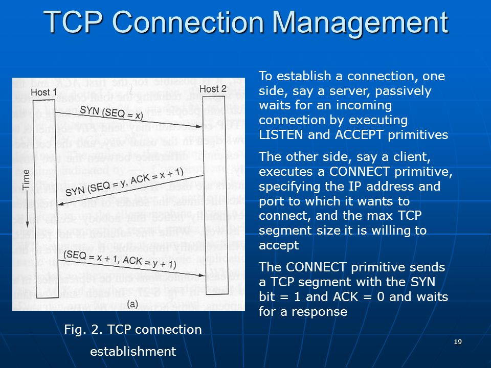 19 Fig. 2. TCP connection establishment TCP Connection Management To establish a connection, one side, say a server, passively waits for an incoming c