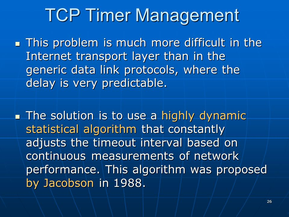 26 TCP Timer Management This problem is much more difficult in the Internet transport layer than in the generic data link protocols, where the delay i