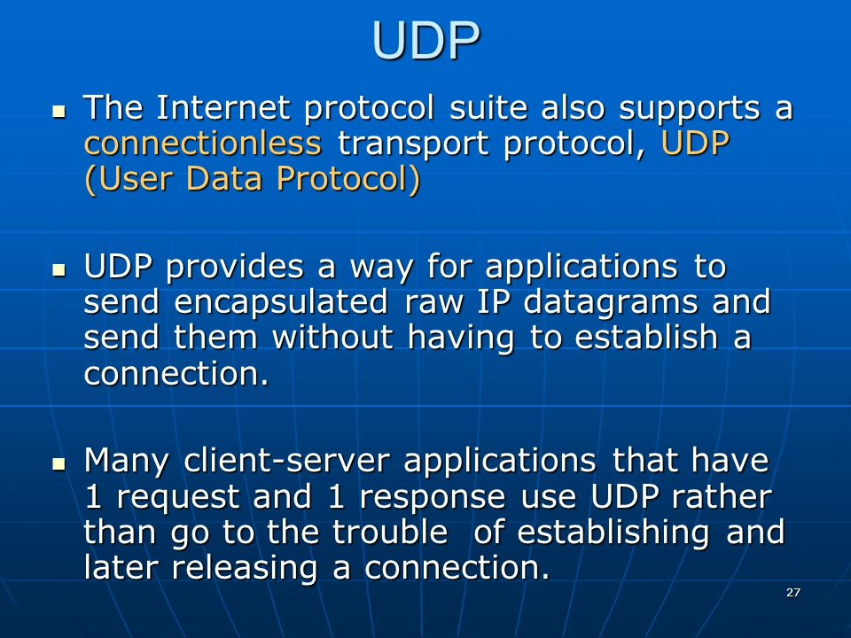 27UDP The Internet protocol suite also supports a connectionless transport protocol, UDP (User Data Protocol) The Internet protocol suite also support