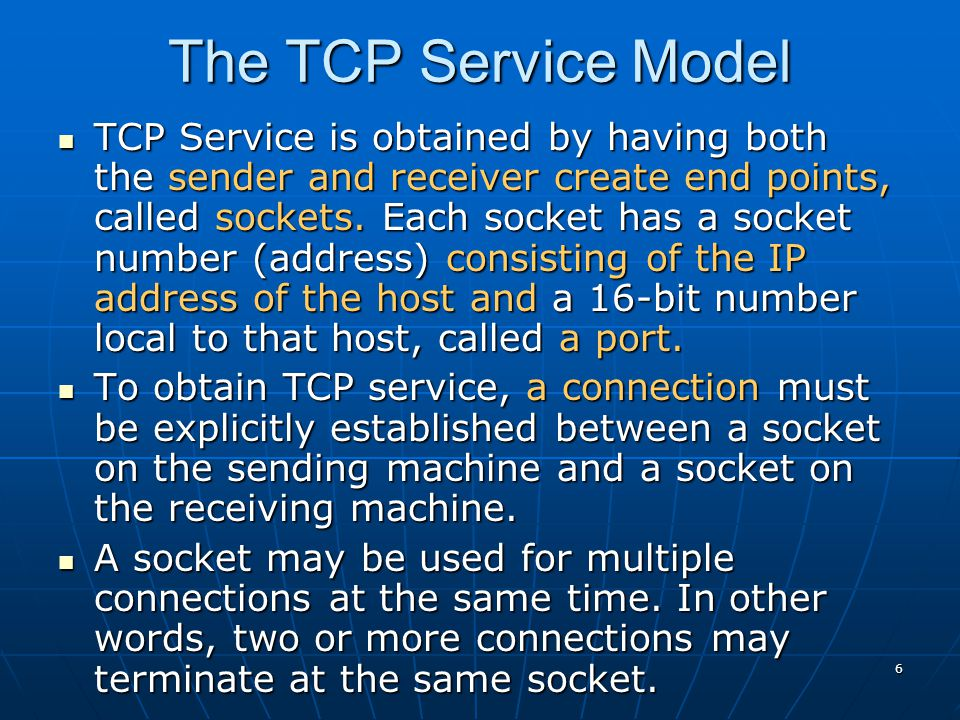 6 The TCP Service Model TCP Service is obtained by having both the sender and receiver create end points, called sockets. Each socket has a socket num