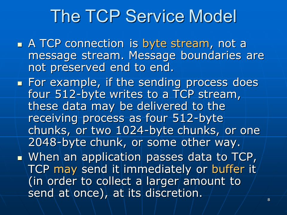 8 A TCP connection is byte stream, not a message stream. Message boundaries are not preserved end to end. A TCP connection is byte stream, not a messa